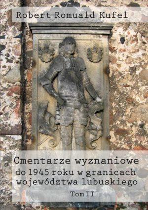 """Ks. Robert Romuald Kufel """"Cmentarze wyznaniowe do 1945 roku w granicach województwa lubuskiego"""" Tom II"""