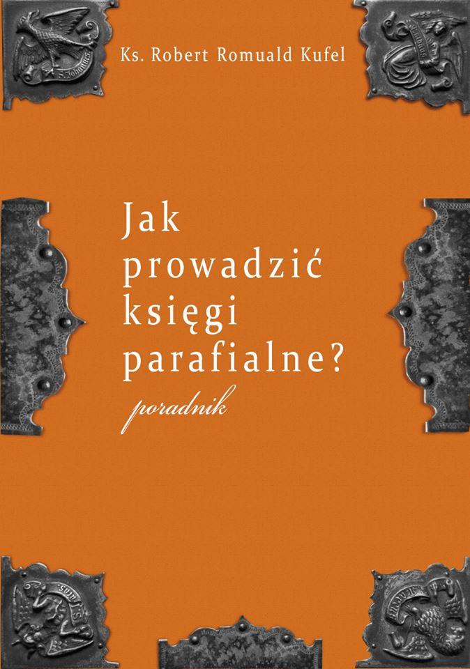 """Ks. Robert Romuald Kufel """"Jak prowadzić księgi parafialne?"""" Poradnik"""