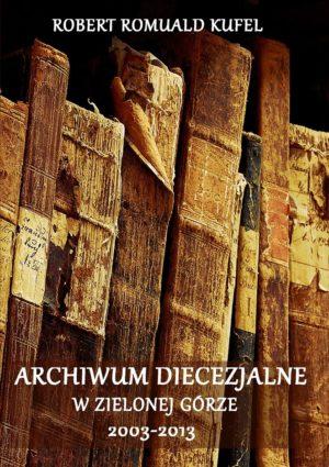 """Robert Romuald Kufel """"Archiwum Diecezjalne w Zielonej Górze 2003-2013"""""""