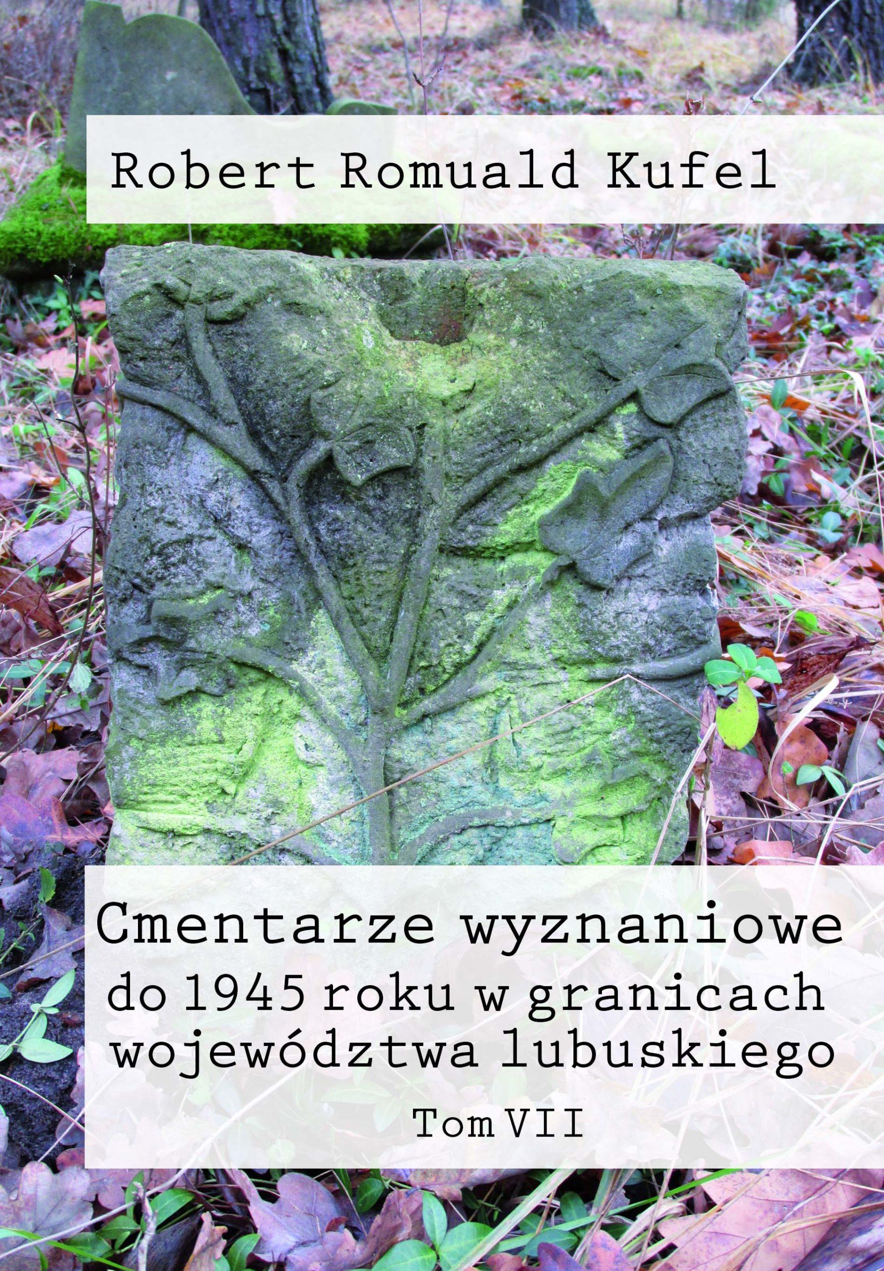 """Robert Romuald Kufel """"Cmentarze wyznaniowe do 1945 roku w granicach województwa lubuskiego"""" Tom VII"""