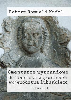 """Robert Romuald Kufel """"Cmentarze wyznaniowe do 1945 roku w granicach województwa lubuskiego"""" Tom VIII"""
