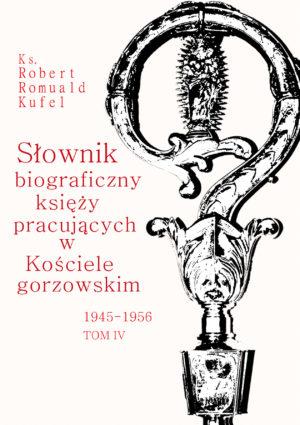 """Ks. Robert Romuald Kufel """"Słownik biograficzny księży pracujących w Kościele gorzowskim 1945-1956"""" Tom IV"""