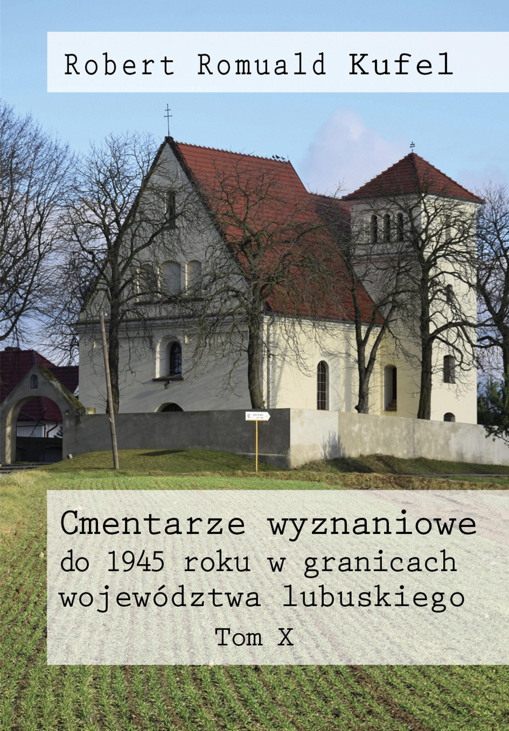 """Robert Romuald Kufel """"Cmentarze wyznaniowe do 1945 roku w granicach województwa lubuskiego"""" Tom X"""