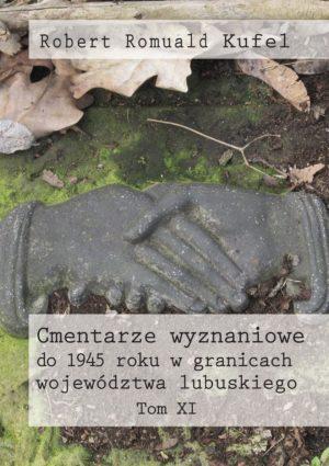"""Robert Romuald Kufel """"Cmentarze wyznaniowe do 1945 roku w granicach województwa lubuskiego"""" Tom XI"""