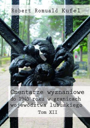 """Robert Romuald Kufel """"Cmentarze wyznaniowe do 1945 roku w granicach województwa lubuskiego"""" Tom XII"""
