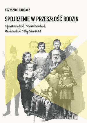 """Krzysztof Garbacz """"Spojrzenie w przeszłość rodzin Mysakowskich, Nowakowskich, Kucharskich i Gryblewskich"""""""