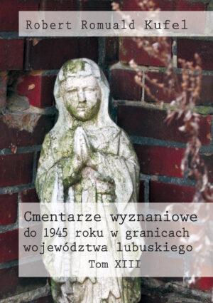 """Robert Romuald Kufel """"Cmentarze wyznaniowe do 1945 roku w granicach województwa lubuskiego"""" Tom XIII – okładka"""