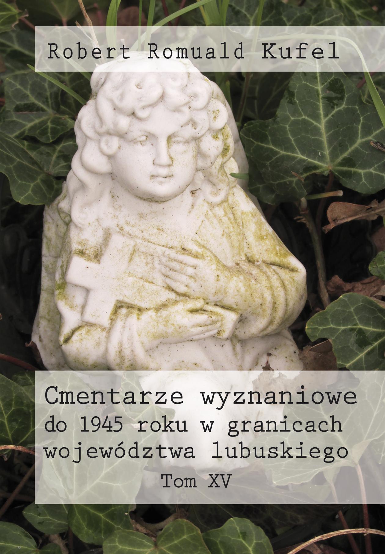 """Robert Romuald Kufel """"Cmentarze wyznaniowe do 1945 roku w granicach województwa lubuskiego"""" Tom XV – okładka"""